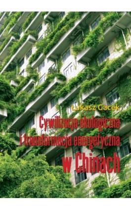 Cywilizacja ekologiczna i transformacja energetyczna w Chinach - Łukasz Gacek - Ebook - 978-83-66264-30-4
