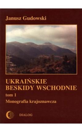 Ukraińskie Beskidy Wschodnie Tom I. Przewodnik - monografia krajoznawcza - Janusz Gudowski - Ebook - 978-83-8002-360-4