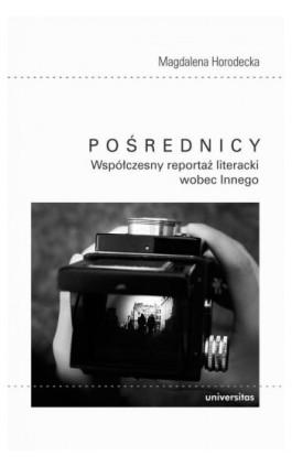 Pośrednicy Współczesny reportaż literacki wobec Innego - Magdalena Horodecka - Ebook - 978-83-242-6439-1