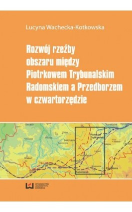 Rozwój rzeźby obszaru między Piotrkowem Trybunalskim, Radomskiem a Przedborzem w czwartorzędzie - Lucyna Wachecka-Kotkowska - Ebook - 978-83-7969-899-8