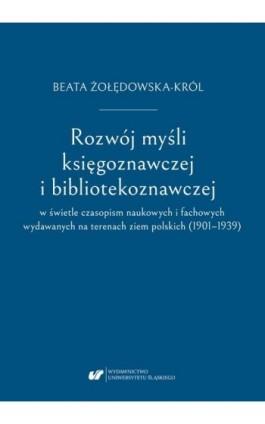 Rozwój myśli księgoznawczej i bibliotekoznawczej w świetle czasopism naukowych i fachowych wydawanych na terenach ziem polskich  - Beata Żołędowska-Król - Ebook - 978-83-226-3698-5