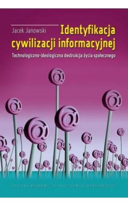 Identyfikacja cywilizacji informacyjnej. Technologiczno-ideologiczna destrukcja życia społecznego - Jacek Janowski - Ebook - 978-83-8156-083-2