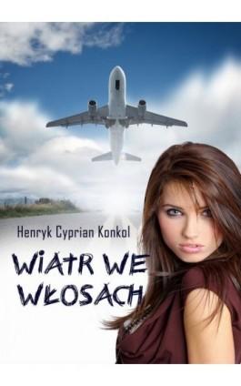 Wiatr we włosach - Henryk Cyprian Konkol - Ebook - 978-83-7859-618-9