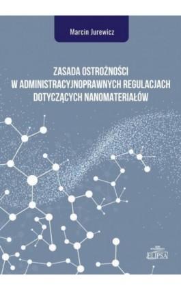 Zasada ostrożności w administracyjnoprawnych regulacjach dotyczących nanomateriałów - Marcin Jurewicz - Ebook - 978-83-8017-265-4