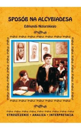 Sposób na Alcybiadesa Edmunda Niziurskiego. Streszczenia, analiza, interpretacja - Justyna Kubryn - Ebook - 978-83-8114-807-8