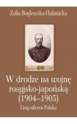 W drodze na wojnę rosyjsko-japońską (1904-1905) - Zofia Boglewska-Hulanicka - Ebook - 978-83-7545-351-5