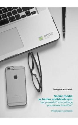 Social media w banku spółdzielczym Jak prowadzić komunikację i pozyskiwać klientów? Praktyczny poradnik - Grzegorz Marciniak - Ebook - 978-83-948517-7-4