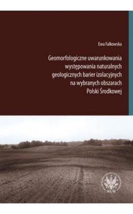 Geomorfologiczne uwarunkowania występowania naturalnych geologicznych barier izolacyjnych na wybranych obszarach Polski Środkowe - Ewa Falkowska - Ebook - 978-83-235-1535-7