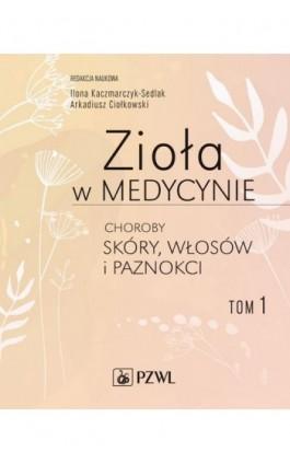 Zioła w medycynie Choroby skóry włosów i paznokci tom 1 - Ilona Sedlak-Kaczmarczyk - Ebook - 978-83-200-6089-8
