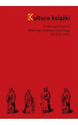 Kultura książki w zakonach męskich Wielkiego Księstwa Litewskiego XV–XVIII wieku - Iwona Pietrzkiewicz - Ebook - 978-83-8084-336-3