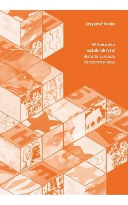 W kierunku sztuki ukrytej. Historia Janusza Kaczorowskiego - Krzysztof Siatka - Ebook - 978-83-8084-402-5