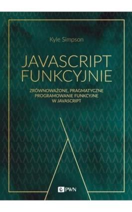 JavaScript funkcyjnie. Zrównoważone, pragmatyczne programowanie funkcyjne w JavaScript - Kyle Simpson - Ebook - 978-83-01-21225-4