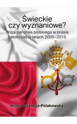 Świeckie czy wyznaniowe? Wizja państwa polskiego w prasie katolickiej w latach 2005–2015 - Kinga Przybysz-Polakowska - Ebook - 978-83-66353-22-0