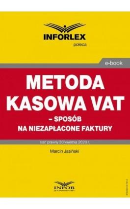 Metoda kasowa w VAT – sposób na niezapłacone faktury - Marcin Jasiński - Ebook - 978-83-8137-781-2
