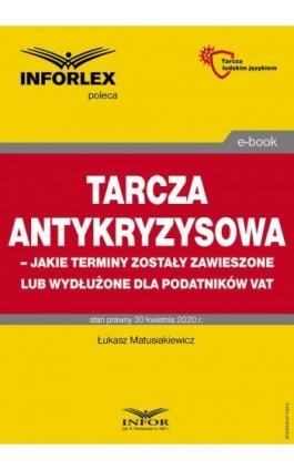 Tarcza antykryzysowa – jakie terminy zostały zawieszone lub wydłużone dla podatników VAT - Łukasz Matusiakiewicz - Ebook - 978-83-8137-782-9