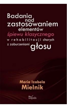 Badania nad zastosowaniem elementów śpiewu klasycznego w rehabilitacji chorych z zaburzeniami głosu - Maria Izabela Mielnik - Ebook - 978-83-7587-893-6