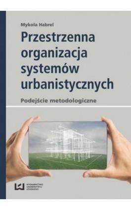 Przestrzenna organizacja systemów urbanistycznych - Mykola Habrel - Ebook - 978-83-8088-463-2