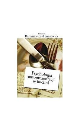 Psychologia autoprezentacji w kuchni - Aleksandra Banasiewicz-Tenerowicz - Ebook - 978-83-7850-232-6