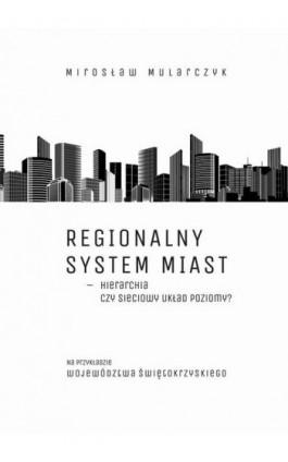 Regionalny system miast – hierarchia czy sieciowy układ poziomy? Na przykładzie województwa świętokrzyskiego - Mirosław Mularczyk - Ebook - 978-83-7133-674-4