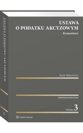 Ustawa o podatku akcyzowym. Komentarz - Jacek Matarewicz - Ebook - 978-83-8223-076-5