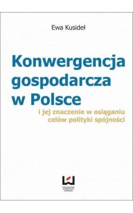 Konwergencja gospodarcza w Polsce i jej znaczenie w osiąganiu celów polityki spójności - Ewa Kusideł - Ebook - 978-83-7525-877-6