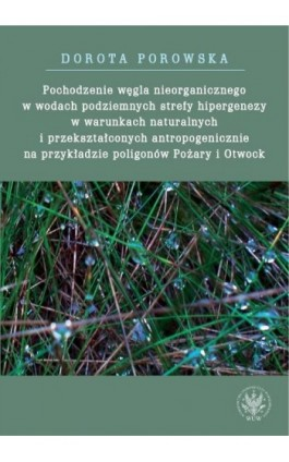 Pochodzenie węgla nieorganicznego w wodach podziemnych strefy hipergenezy w warunkach naturalnych - Dorota Porowska - Ebook - 978-83-235-2419-9