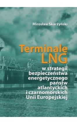 Terminale LNG w strategii bezpieczeństwa energetycznego państw atlantyckich i czarnomorskich Unii Europejskiej - Mirosław Skarżyński - Ebook - 978-83-662-6441-0