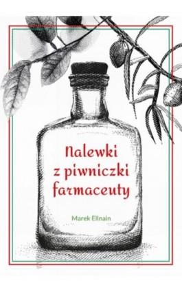 Nalewki z piwniczki farmaceuty - Marek Ellnain - Ebook - 978-83-63537-68-5