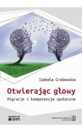 Otwierając głowy. Migracje i kompetencje społeczne - Izabela Grabowska - Ebook - 978-83-65390-24-0