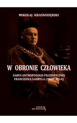 W obronie człowieka. Zarys antropologii filozoficznej Franciszka Gabryla (1866 - 1914) - Mikołaj Krasnodębski - Ebook - 978-83-66480-16-2