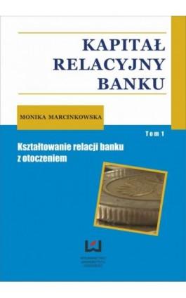 Kapitał relacyjny banku. Kształtowanie relacji banku z otoczeniem. Tom 1 - Monika Marcinkowska - Ebook - 978-83-7525-831-8