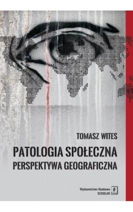 Patologia społeczna. Perspektywa geograficzna - Tomasz Wites - Ebook - 978-83-65390-03-5