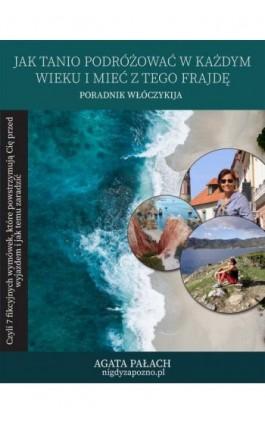 Jak tanio podróżować w każdym wieku i mieć z tego frajdę - Agata Pałach - Ebook - 978-83-958635-0-9