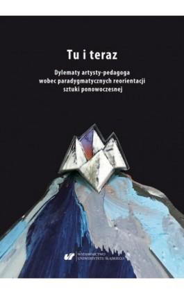 Tu i teraz. Dylematy artysty-pedagoga wobec paradygmatycznych reorientacji sztuki ponowoczesnej - Ebook - 978-83-226-3755-5