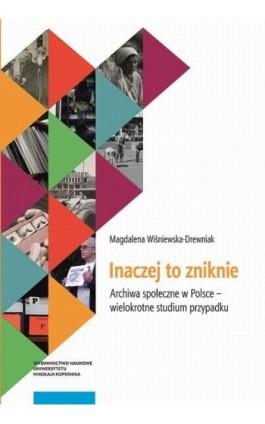 Inaczej to zniknie. Archiwa społeczne w Polsce – wielokrotne studium przypadku - Magdalena Wiśniewska-Drewniak - Ebook - 978-83-231-4350-5
