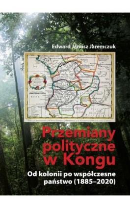 Przemiany polityczne w Kongu. Od kolonii po współczesne państwo (1885–2020) - Edward Janusz Jaremczuk - Ebook - 978-83-956188-5-7