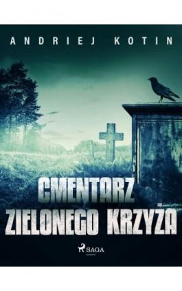 Cmentarz Zielonego Krzyża - Andriej Kotin - Ebook - 9788726634907