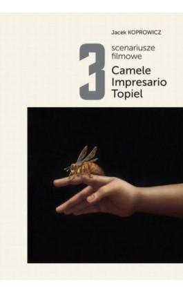 3 scenariusze filmowe. Camele. Impresario. Topiel - Jacek Koprowicz - Ebook - 978-83-65501-75-2