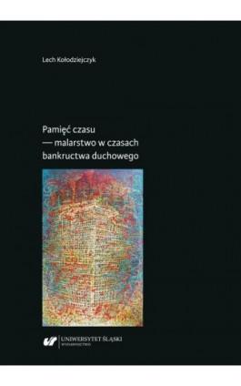 Pamięć czasu — malarstwo w czasach bankructwa duchowego - Lech Kołodziejczyk - Ebook - 978-83-226-3719-7
