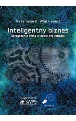 Inteligentny biznes. Zarządzanie firmą w dobie dygitalizacji. - Katarzyna B. Wojtkiewicz - Ebook - 978-83-953276-1-2