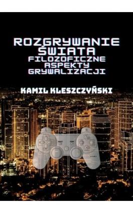 Rozgrywanie świata. Filozoficzne aspekty grywalizacji. - Kamil Kleszczyński - Ebook - 978-83-66264-57-1
