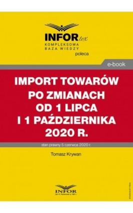 Import towarów po zmianach od 1 lipca i 1 października 2020 r. - Tomasz Krywan - Ebook - 978-83-8137-795-9