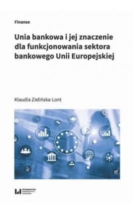 Unia bankowa I jej znaczenie dla funkcjonowania sektora bankowego Unii Europejskiej - Klaudia Zielińska-Lont - Ebook - 978-83-8142-957-3
