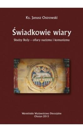 Świadkowie wiary. Słudzy Boży - ofiary nazizmu i komunizmu - Janusz Ostrowski - Ebook - 978-83-652-1005-0