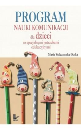 Program nauki komunikacji dla dzieci ze specjalnymi potrzebami edukacyjnymi - Maria Walczowska-Dutka - Ebook - 978-83-7850-796-3