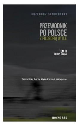 Przewodnik po Polsce z filozofią w tle. Tom III: Górny Śląsk - Grzegorz Senderecki - Ebook - 978-83-8147-854-0