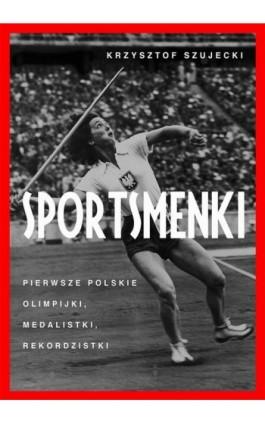 Sportsmenki pierwsze polskie olimpijki medalistki rekordzistki - Krzysztof Szujecki - Ebook - 978-83-287-1440-3