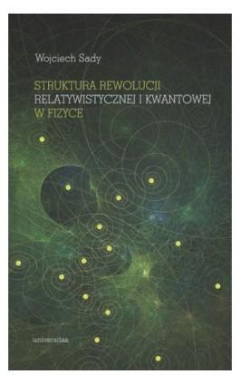 Struktura rewolucji relatywistycznej i kwantowej w fizyce - Wojciech Sady - Ebook - 978-83-242-6497-1