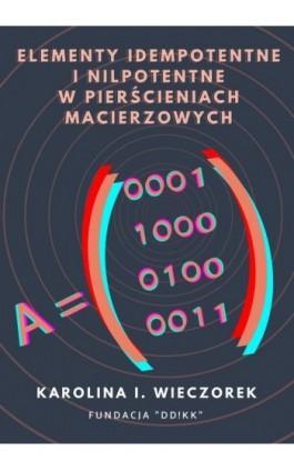 Elementy idempotentne i nilpotentne w pierścieniach macierzowych - Karolina I. Wieczorek - Ebook - 978-83-957678-9-0