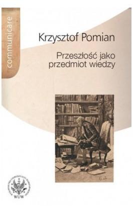 Przeszłość jako przedmiot wiedzy - Krzysztof Pomian - Ebook - 978-83-235-2857-9